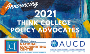 Announcing 2021 Think College Policy Advocates text over abstract background with Think College NCC and AUCD logos in a white bar